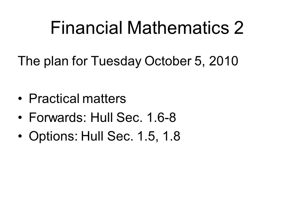 Financial Mathematics 2 The plan for Tuesday October 5, 2010 Practical matters Forwards: Hull Sec.