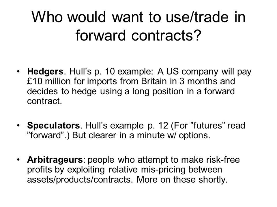Who would want to use/trade in forward contracts. Hedgers.