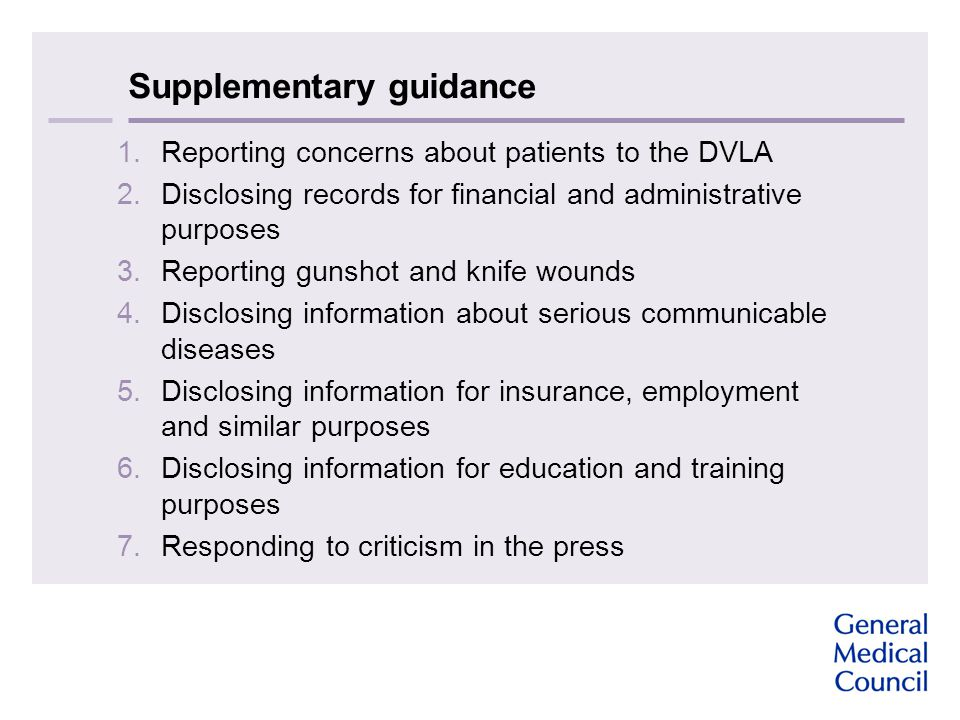Supplementary guidance 1.Reporting concerns about patients to the DVLA 2.Disclosing records for financial and administrative purposes 3.Reporting gunshot and knife wounds 4.Disclosing information about serious communicable diseases 5.Disclosing information for insurance, employment and similar purposes 6.Disclosing information for education and training purposes 7.Responding to criticism in the press