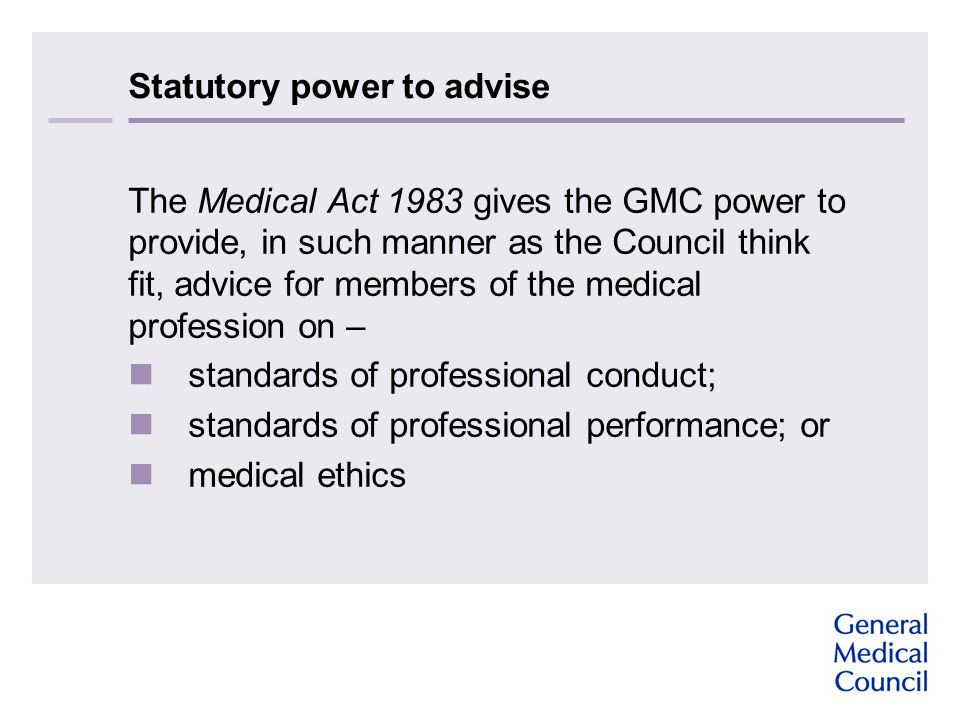 Statutory power to advise The Medical Act 1983 gives the GMC power to provide, in such manner as the Council think fit, advice for members of the medi