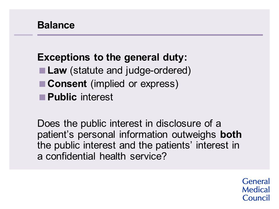 Balance Exceptions to the general duty:  Law (statute and judge-ordered)  Consent (implied or express)  Public interest Does the public interest in disclosure of a patient's personal information outweighs both the public interest and the patients' interest in a confidential health service