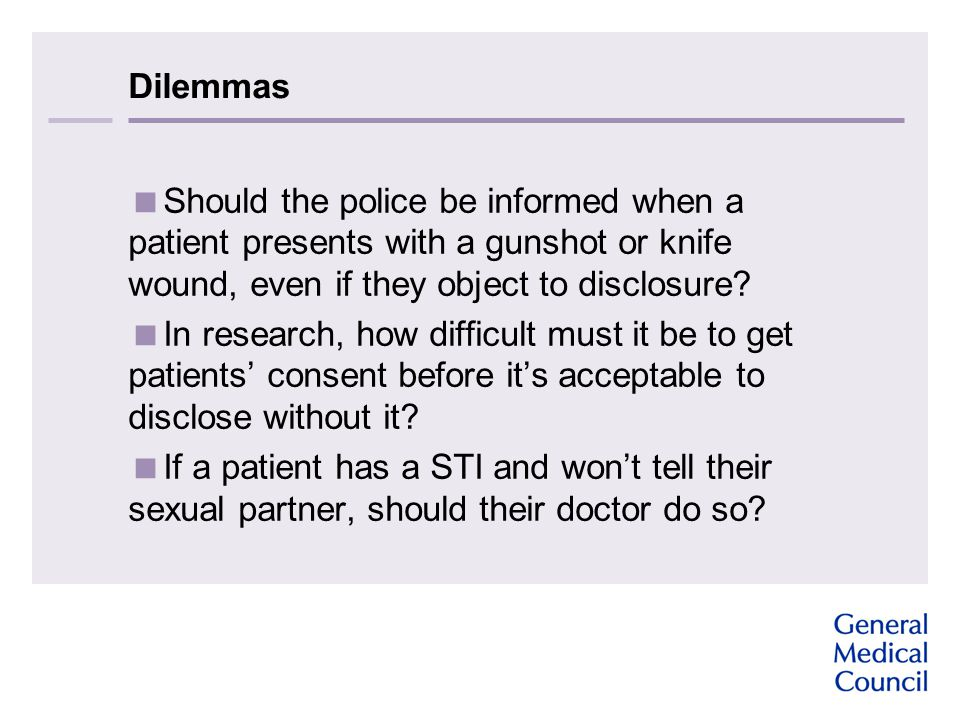 Dilemmas  Should the police be informed when a patient presents with a gunshot or knife wound, even if they object to disclosure?  In research, how