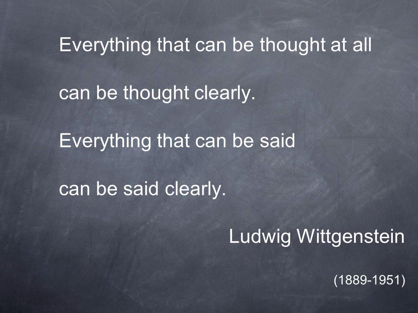 Everything that can be thought at all can be thought clearly.
