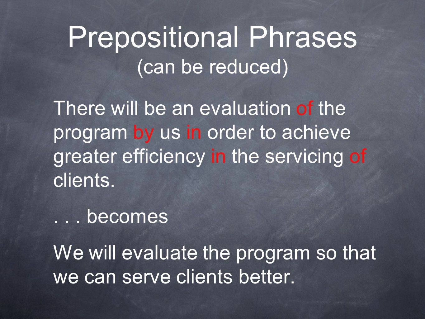 Prepositional Phrases (can be reduced) There will be an evaluation of the program by us in order to achieve greater efficiency in the servicing of clients....