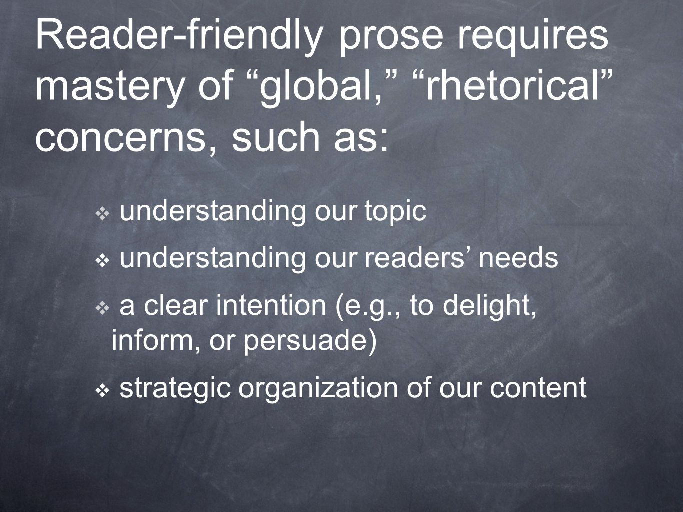 Reader-friendly prose requires mastery of global, rhetorical concerns, such as:  understanding our topic  understanding our readers' needs  a clear intention (e.g., to delight, inform, or persuade)  strategic organization of our content