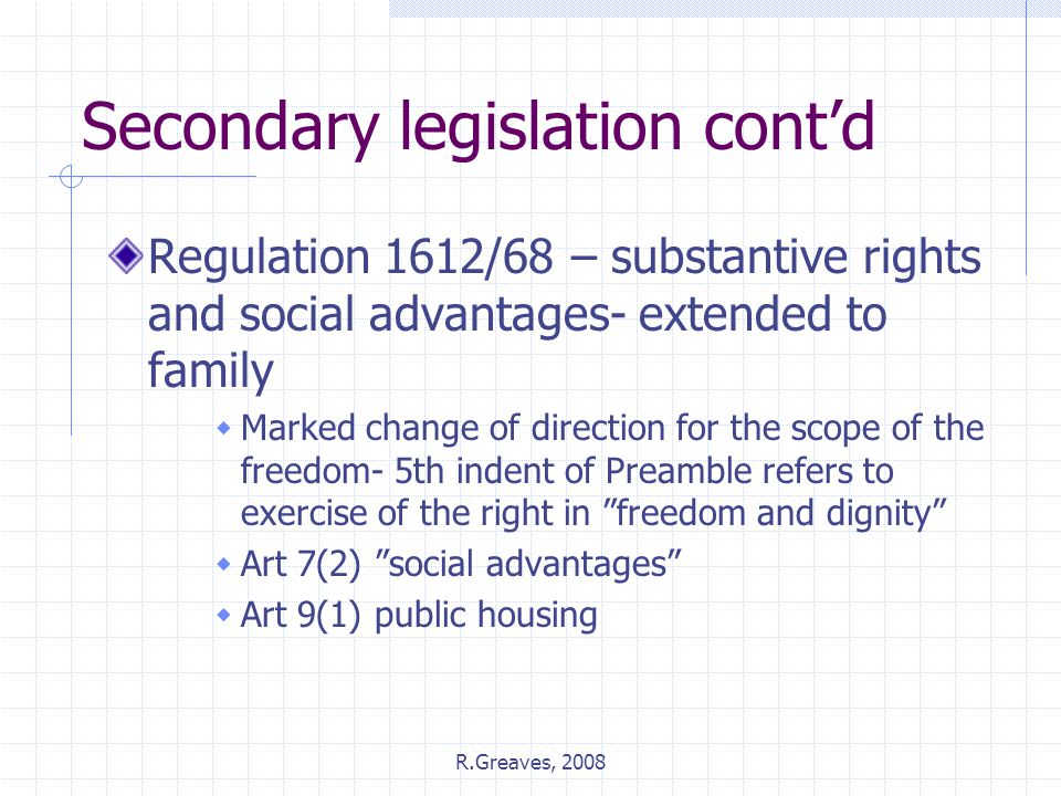 R.Greaves, 2008 Secondary legislation cont'd Regulation 1612/68 – substantive rights and social advantages- extended to family  Marked change of direction for the scope of the freedom- 5th indent of Preamble refers to exercise of the right in freedom and dignity  Art 7(2) social advantages  Art 9(1) public housing