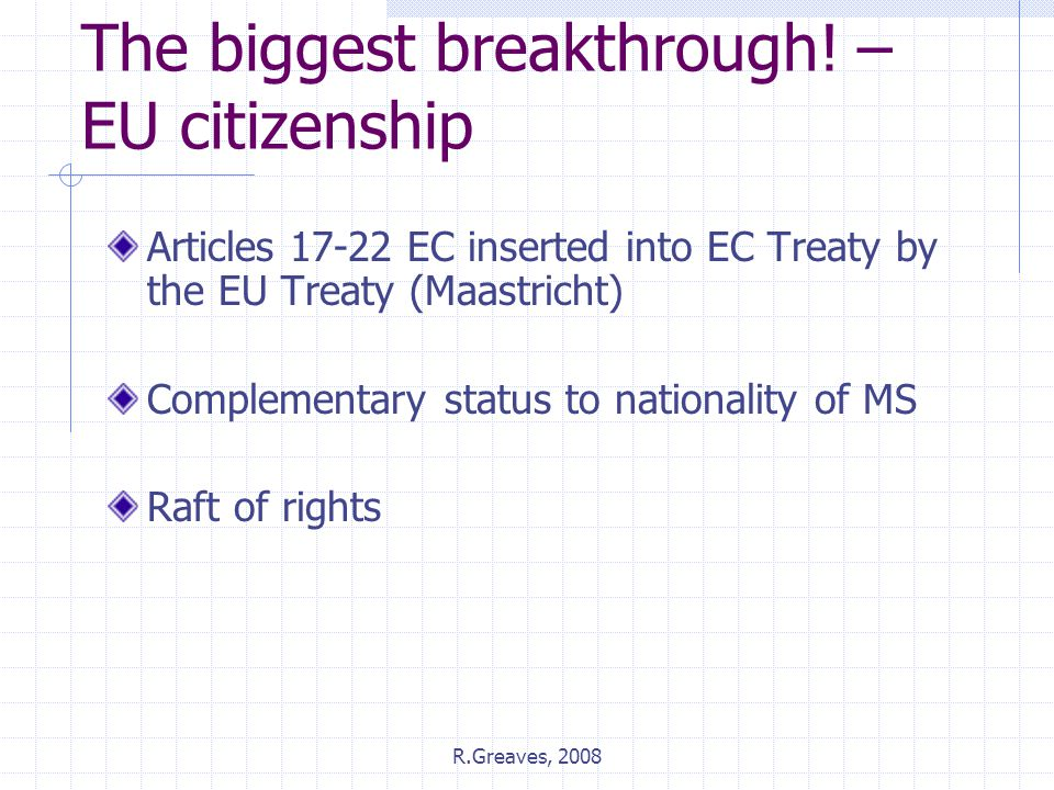 R.Greaves, 2008 The biggest breakthrough! – EU citizenship Articles 17-22 EC inserted into EC Treaty by the EU Treaty (Maastricht) Complementary statu