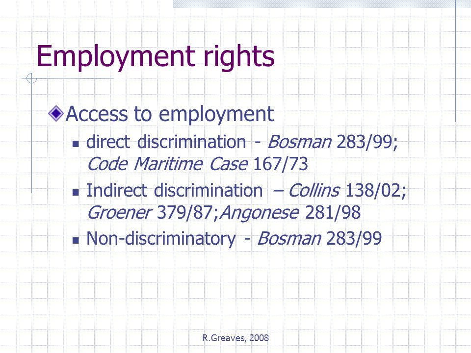 R.Greaves, 2008 Employment rights Access to employment direct discrimination - Bosman 283/99; Code Maritime Case 167/73 Indirect discrimination – Coll