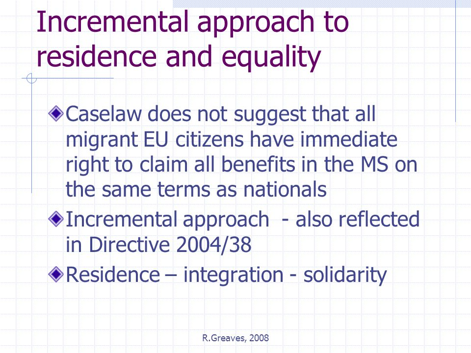 R.Greaves, 2008 Incremental approach to residence and equality Caselaw does not suggest that all migrant EU citizens have immediate right to claim all