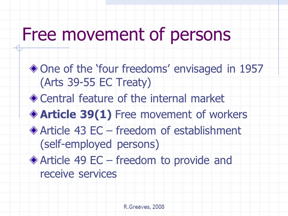 R.Greaves, 2008 Free movement of persons One of the 'four freedoms' envisaged in 1957 (Arts 39-55 EC Treaty) Central feature of the internal market Article 39(1) Free movement of workers Article 43 EC – freedom of establishment (self-employed persons) Article 49 EC – freedom to provide and receive services
