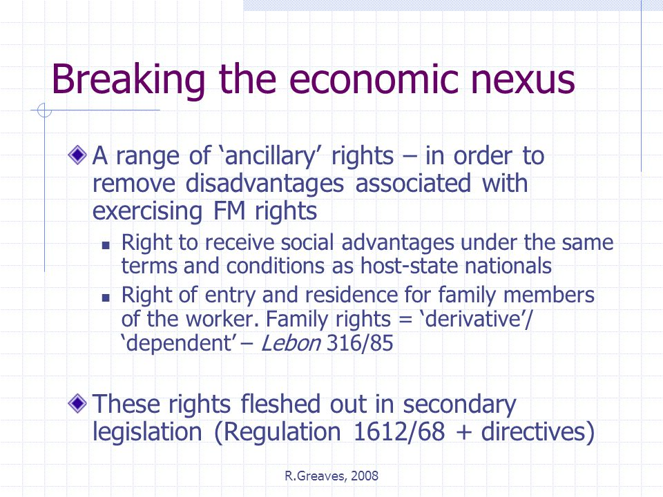 R.Greaves, 2008 Breaking the economic nexus A range of 'ancillary' rights – in order to remove disadvantages associated with exercising FM rights Right to receive social advantages under the same terms and conditions as host-state nationals Right of entry and residence for family members of the worker.