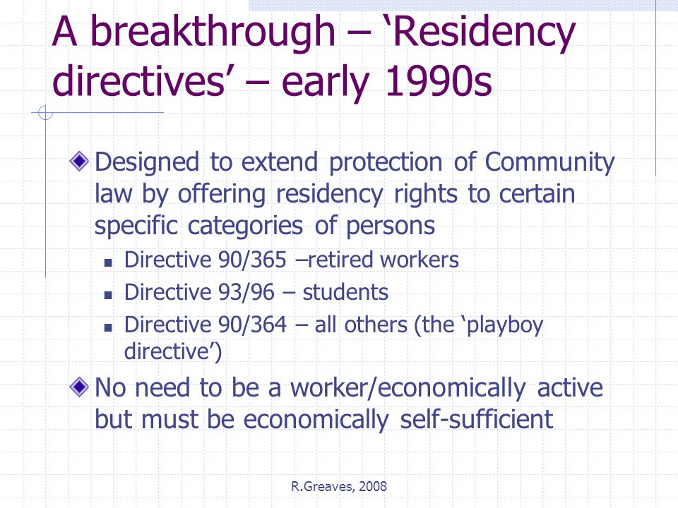 R.Greaves, 2008 A breakthrough – 'Residency directives' – early 1990s Designed to extend protection of Community law by offering residency rights to c