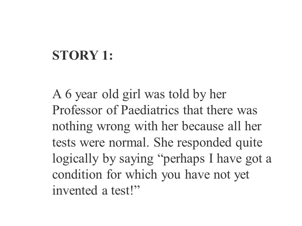 STORY 1: A 6 year old girl was told by her Professor of Paediatrics that there was nothing wrong with her because all her tests were normal.