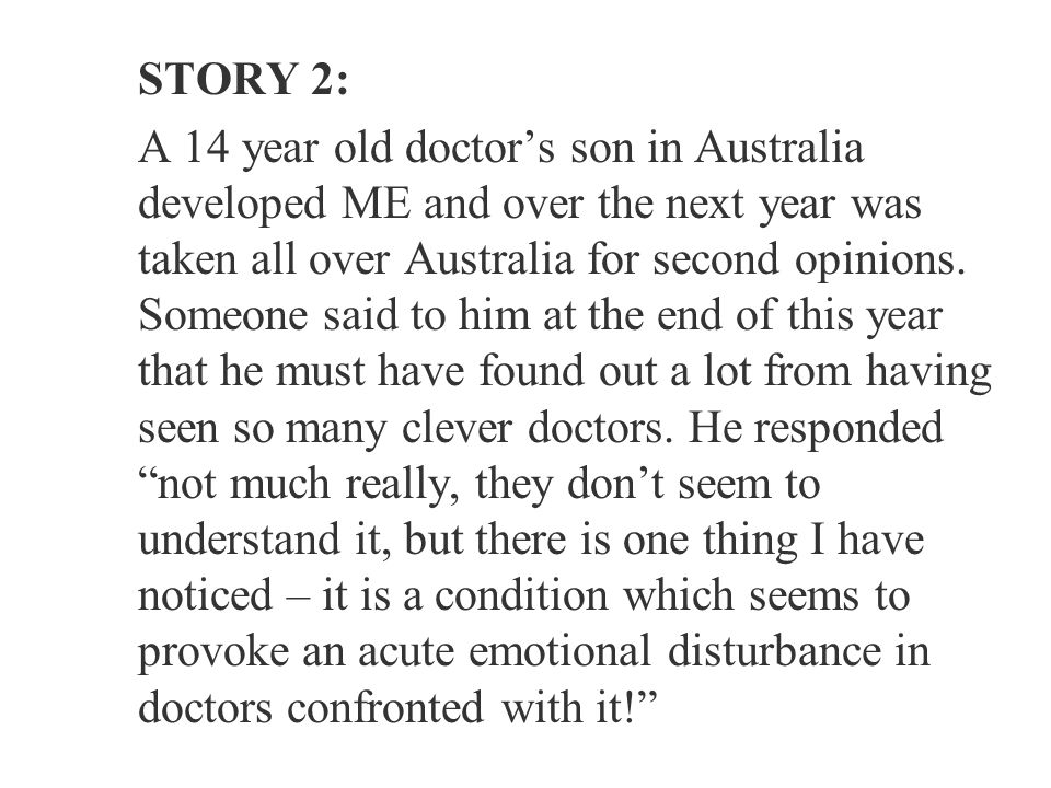 STORY 2: A 14 year old doctor's son in Australia developed ME and over the next year was taken all over Australia for second opinions.