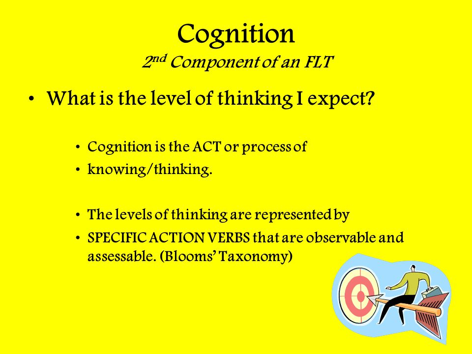 Cognition 2 nd Component of an FLT What is the level of thinking I expect? Cognition is the ACT or process of knowing/thinking. The levels of thinking