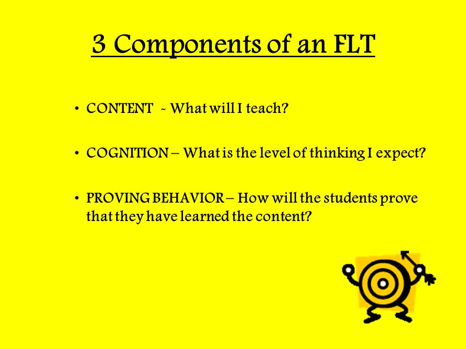 3 Components of an FLT CONTENT - What will I teach? COGNITION – What is the level of thinking I expect? PROVING BEHAVIOR – How will the students prove