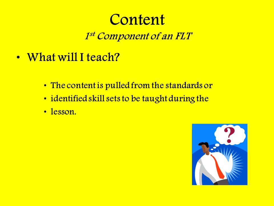 Content 1 st Component of an FLT What will I teach? The content is pulled from the standards or identified skill sets to be taught during the lesson.