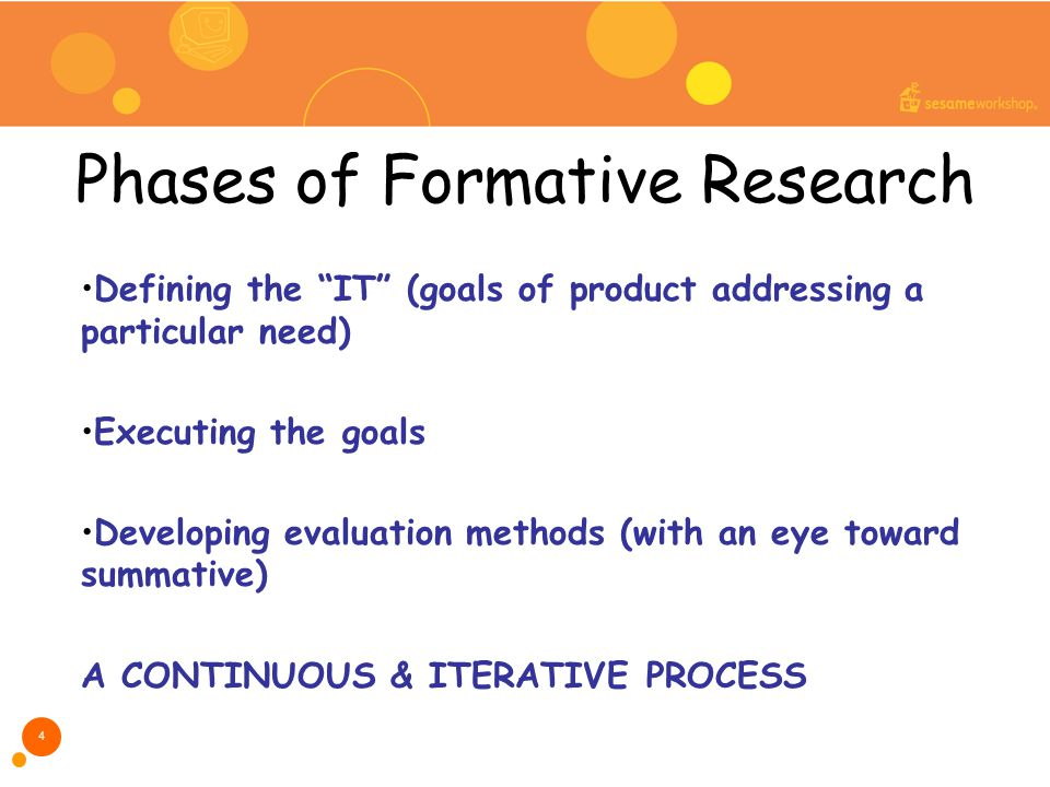 Phases of Formative Research Defining the IT (goals of product addressing a particular need) Executing the goals Developing evaluation methods (with an eye toward summative) A CONTINUOUS & ITERATIVE PROCESS 4