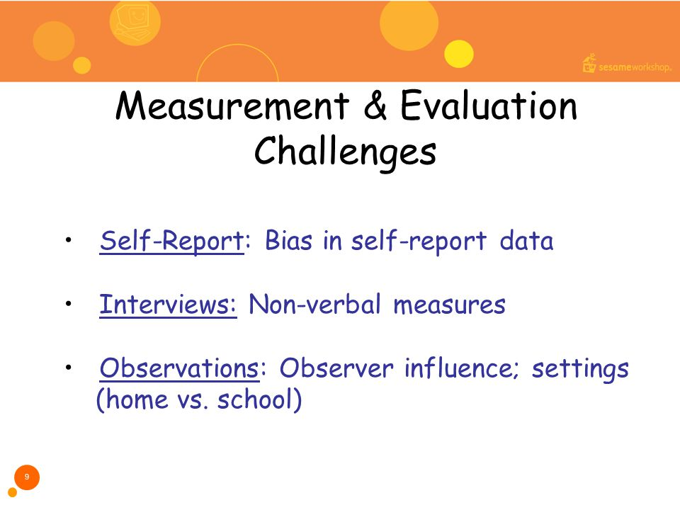Measurement & Evaluation Challenges 9 Self-Report: Bias in self-report data Interviews: Non-verbal measures Observations: Observer influence; settings (home vs.