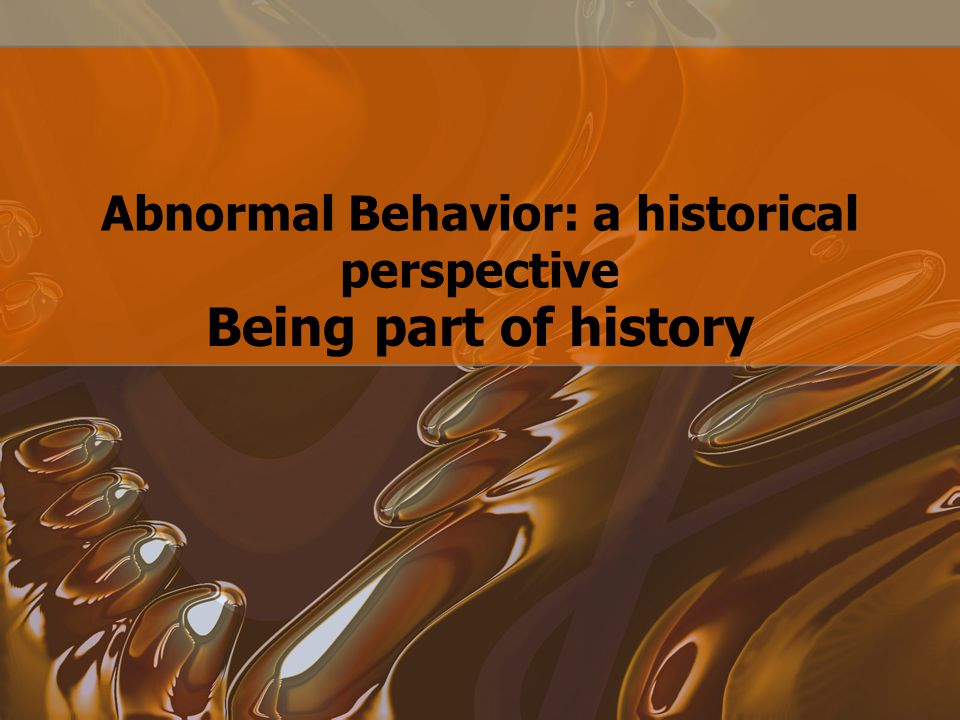 Abnormal Behavior: a historical perspective Being part of history