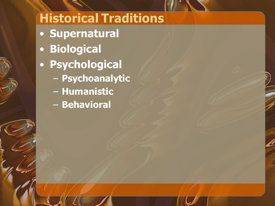 Historical Traditions Supernatural Biological Psychological –Psychoanalytic –Humanistic –Behavioral