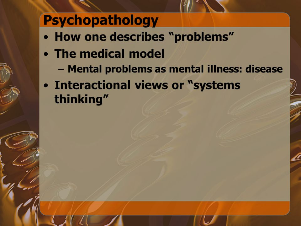 Psychopathology How one describes problems The medical model –Mental problems as mental illness: disease Interactional views or systems thinking