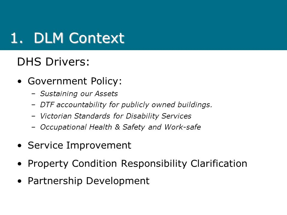 1.DLM Context DHS Drivers: Government Policy: –Sustaining our Assets –DTF accountability for publicly owned buildings.