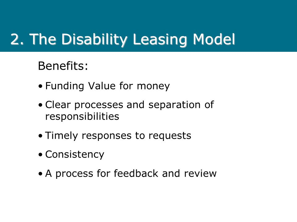 2. The Disability Leasing Model Benefits: Funding Value for money Clear processes and separation of responsibilities Timely responses to requests Cons