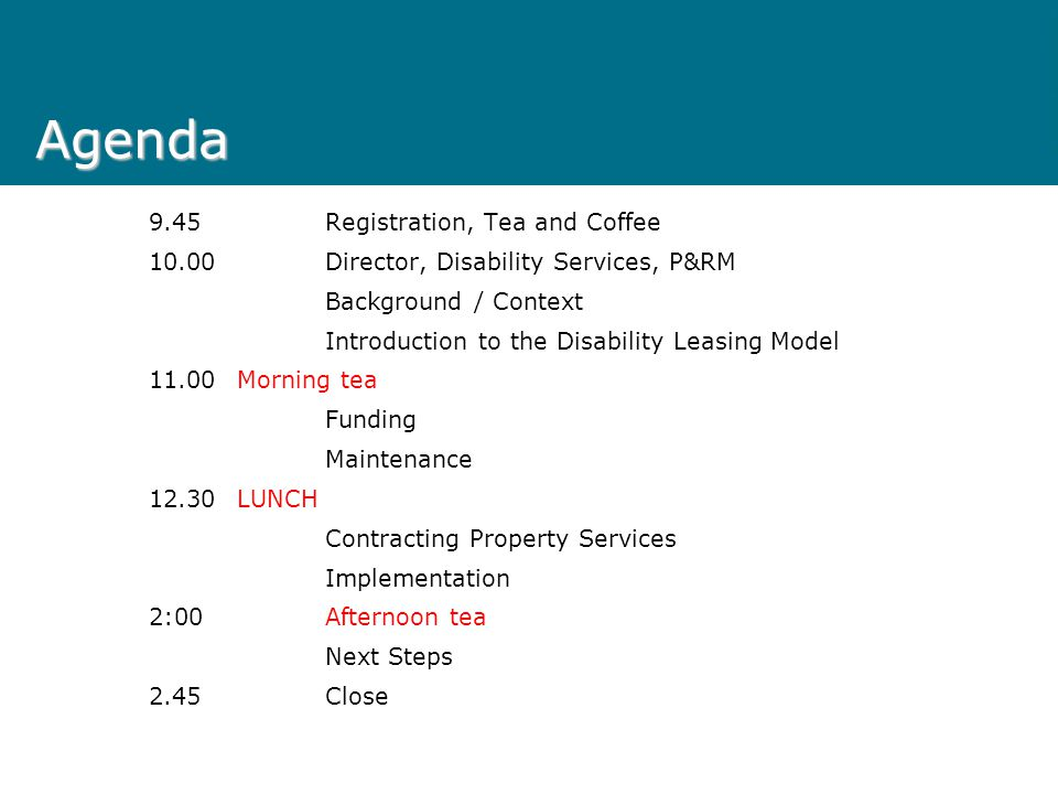 Agenda 9.45Registration, Tea and Coffee 10.00Director, Disability Services, P&RM Background / Context Introduction to the Disability Leasing Model 11.00Morning tea Funding Maintenance 12.30LUNCH Contracting Property Services Implementation 2:00Afternoon tea Next Steps 2.45Close
