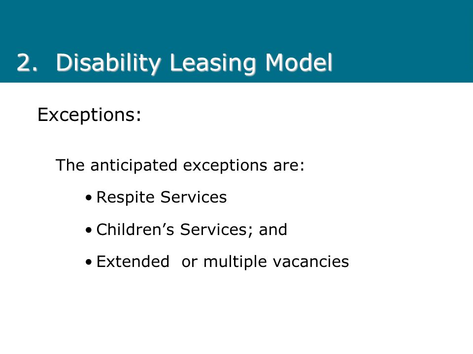 Exceptions: The anticipated exceptions are: Respite Services Children's Services; and Extended or multiple vacancies 2.Disability Leasing Model