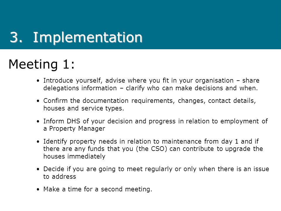3.Implementation Meeting 1: Introduce yourself, advise where you fit in your organisation – share delegations information – clarify who can make decisions and when.