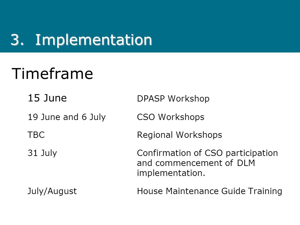 Timeframe 15 June DPASP Workshop 19 June and 6 JulyCSO Workshops TBCRegional Workshops 31 JulyConfirmation of CSO participation and commencement of DLM implementation.