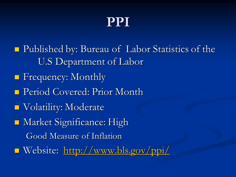 PPI Published by: Bureau of Labor Statistics of the U.S Department of Labor Published by: Bureau of Labor Statistics of the U.S Department of Labor Frequency: Monthly Frequency: Monthly Period Covered: Prior Month Period Covered: Prior Month Volatility: Moderate Volatility: Moderate Market Significance: High Market Significance: High Good Measure of Inflation Website: http://www.bls.gov/ppi/ Website: http://www.bls.gov/ppi/http://www.bls.gov/ppi/