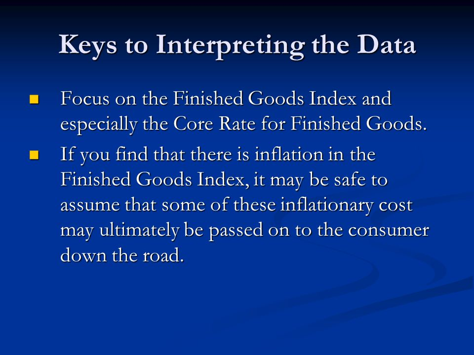 Keys to Interpreting the Data Focus on the Finished Goods Index and especially the Core Rate for Finished Goods.