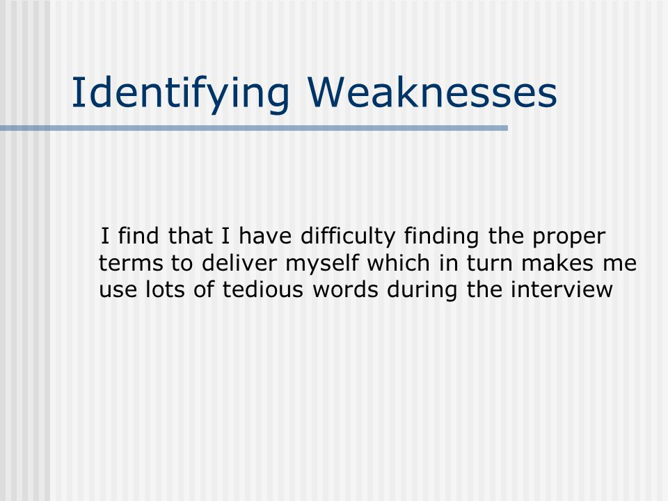 Identifying Weaknesses I find that I have difficulty finding the proper terms to deliver myself which in turn makes me use lots of tedious words during the interview