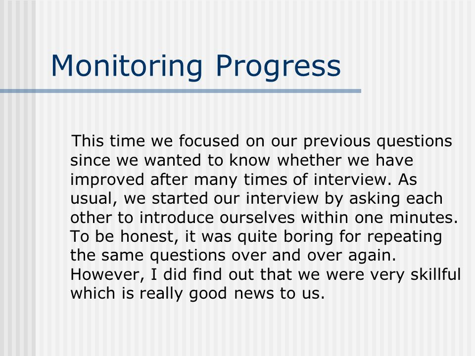 Monitoring Progress This time we focused on our previous questions since we wanted to know whether we have improved after many times of interview.