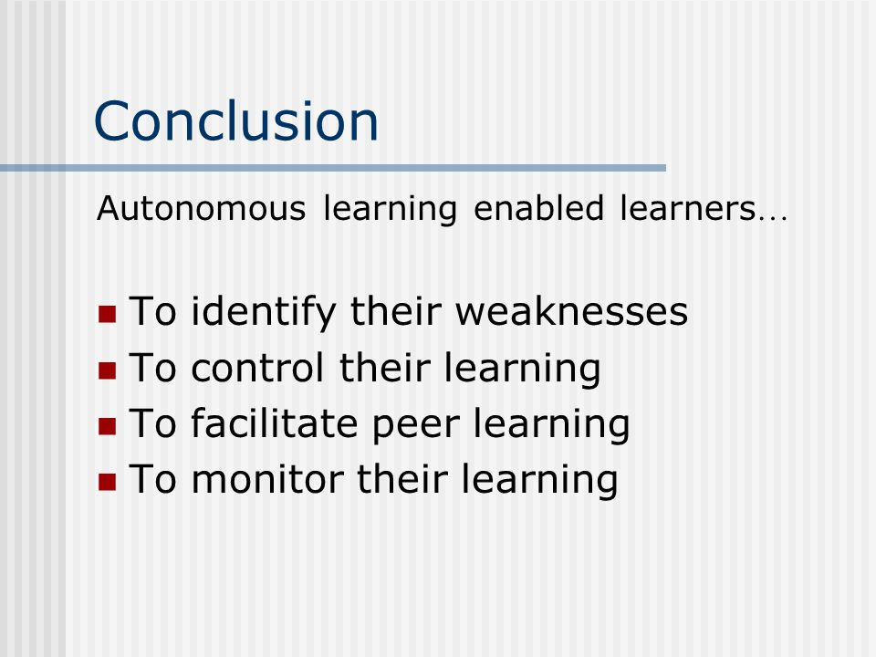 Conclusion Autonomous learning enabled learners … To identify their weaknesses To control their learning To facilitate peer learning To monitor their