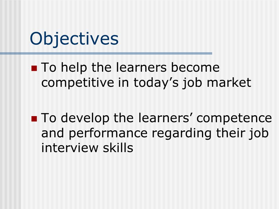 Objectives To help the learners become competitive in today's job market To develop the learners' competence and performance regarding their job inter