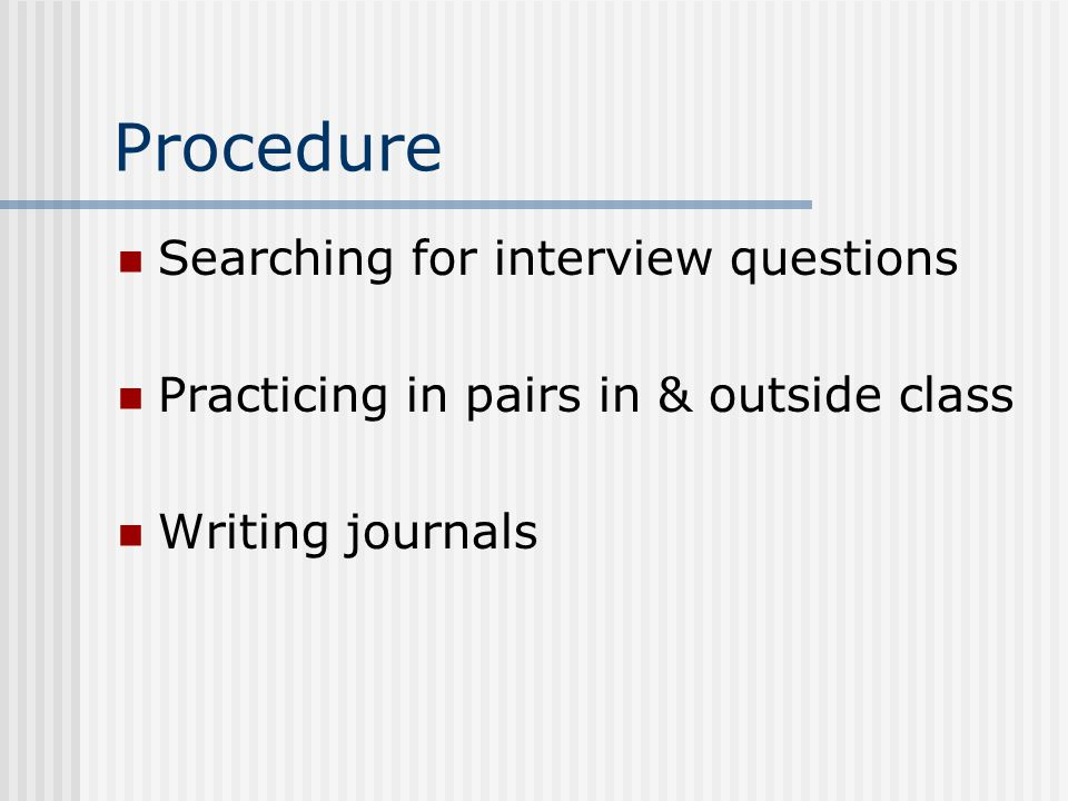 Procedure Searching for interview questions Practicing in pairs in & outside class Writing journals