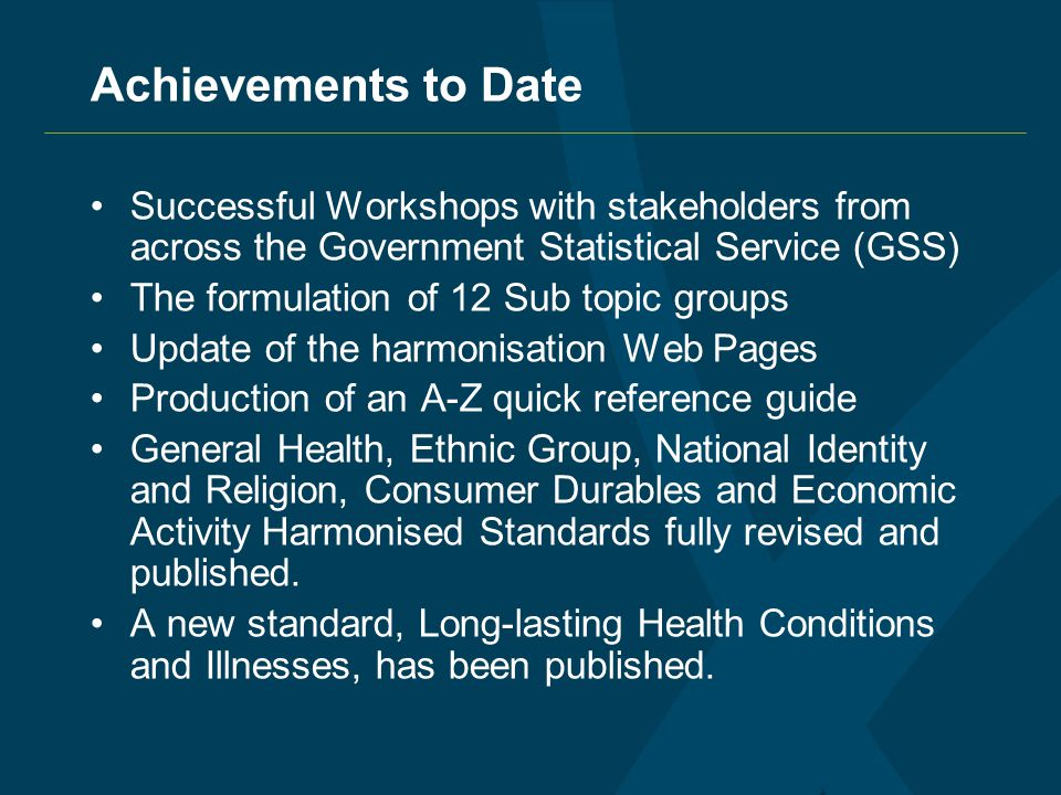 Achievements to Date Successful Workshops with stakeholders from across the Government Statistical Service (GSS) The formulation of 12 Sub topic groups Update of the harmonisation Web Pages Production of an A-Z quick reference guide General Health, Ethnic Group, National Identity and Religion, Consumer Durables and Economic Activity Harmonised Standards fully revised and published.