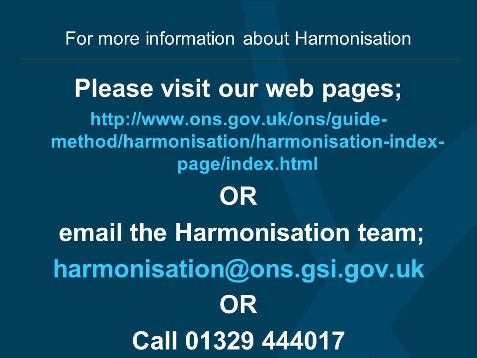 For more information about Harmonisation Please visit our web pages; http://www.ons.gov.uk/ons/guide- method/harmonisation/harmonisation-index- page/index.html OR email the Harmonisation team; harmonisation@ons.gsi.gov.uk OR Call 01329 444017