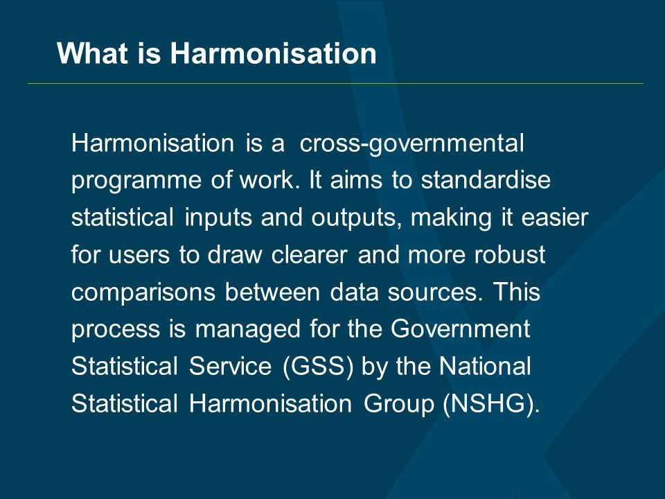 What is Harmonisation Harmonisation is a cross-governmental programme of work.