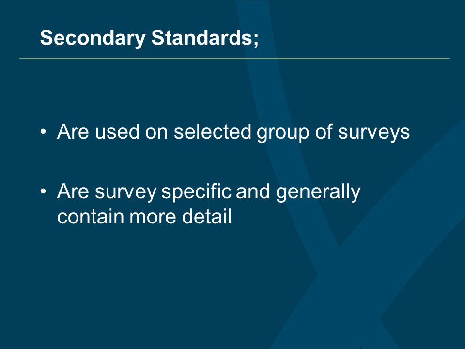 Secondary Standards; Are used on selected group of surveys Are survey specific and generally contain more detail