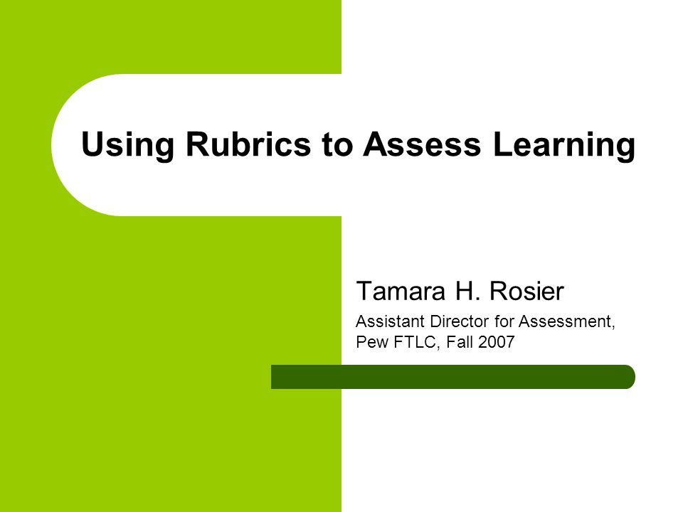 Using Rubrics to Assess Learning Tamara H.