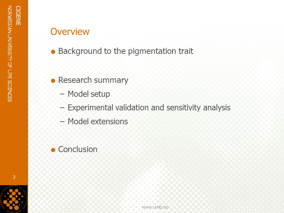 www.umb.no NORWEGIAN UNIVERSITY OF LIFE SCIENCES CIGENE 2 Overview  Background to the pigmentation trait  Research summary –Model setup –Experimental validation and sensitivity analysis –Model extensions  Conclusion