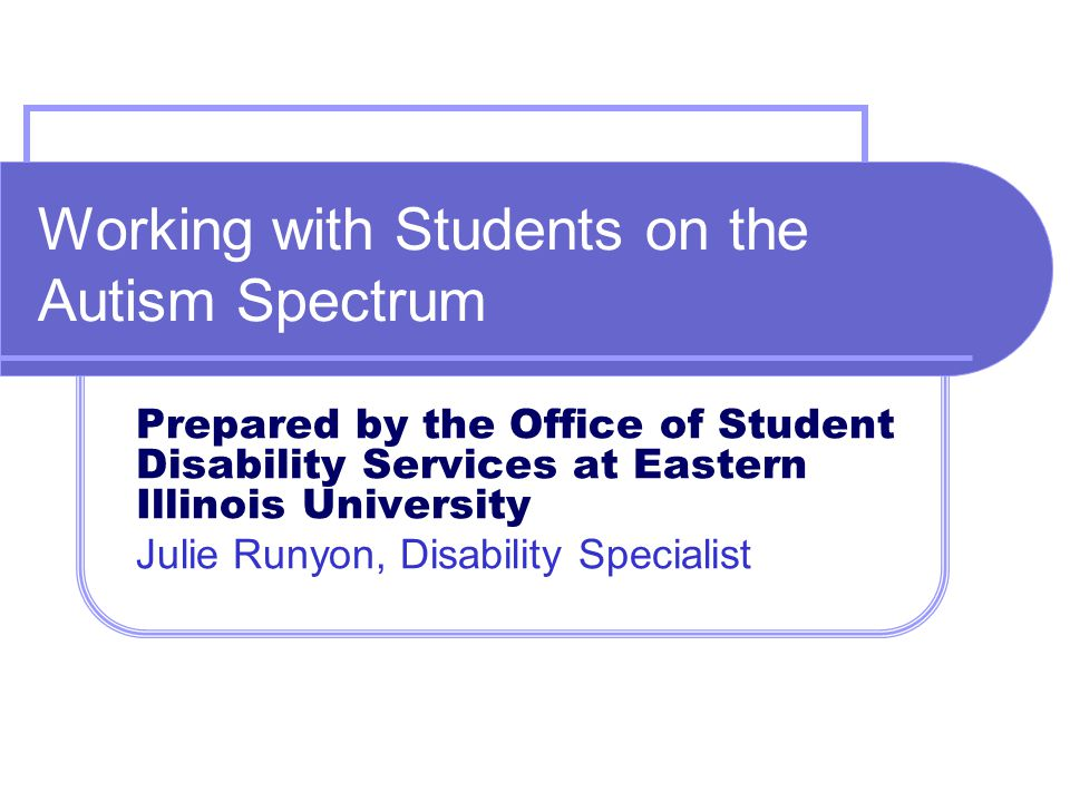 Working with Students on the Autism Spectrum Prepared by the Office of Student Disability Services at Eastern Illinois University Julie Runyon, Disabi