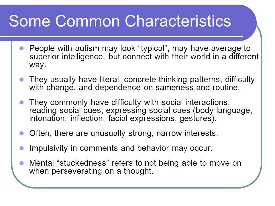 """Some Common Characteristics People with autism may look """"typical"""", may have average to superior intelligence, but connect with their world in a differ"""