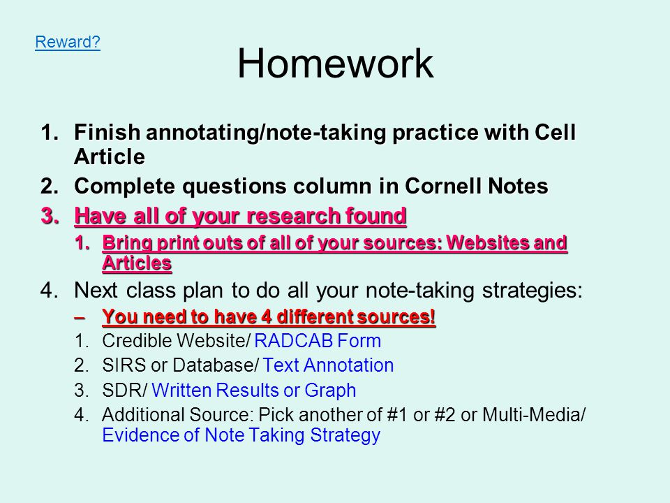 Homework 1.Finish annotating/note-taking practice with Cell Article 2.Complete questions column in Cornell Notes 3.Have all of your research found 1.Bring print outs of all of your sources: Websites and Articles 4.Next class plan to do all your note-taking strategies: –You need to have 4 different sources.