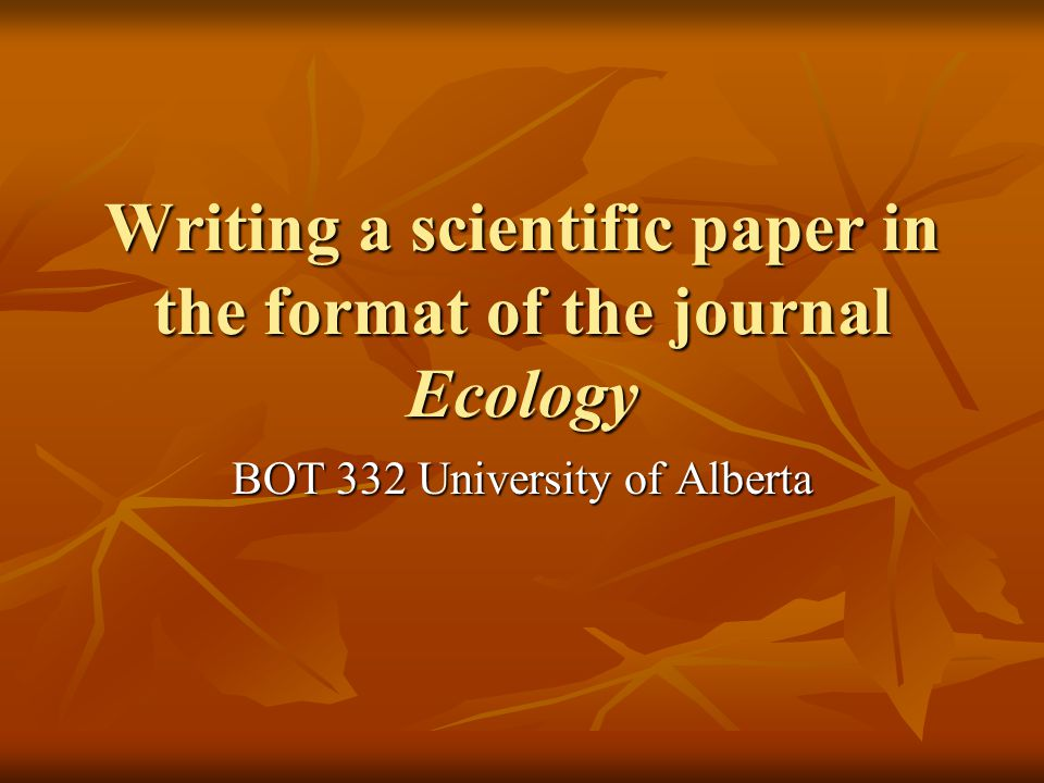 Writing a scientific paper in the format of the journal Ecology BOT 332 University of Alberta