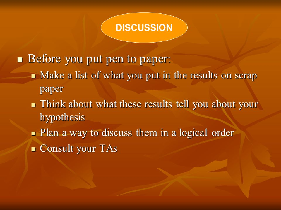 Before you put pen to paper: Before you put pen to paper: Make a list of what you put in the results on scrap paper Make a list of what you put in the results on scrap paper Think about what these results tell you about your hypothesis Think about what these results tell you about your hypothesis Plan a way to discuss them in a logical order Plan a way to discuss them in a logical order Consult your TAs Consult your TAs DISCUSSION